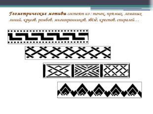 Геометрические мотивы состоят из : точек, прямых, ломаных линий, кругов, ром