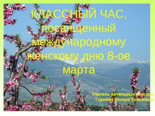 Учитель начальных классов Гороева Венера Кокезовна КЛАССНЫЙ ЧАС, посвященный