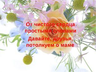 От чистого сердца простыми словами Давайте, друзья, потолкуем о маме.