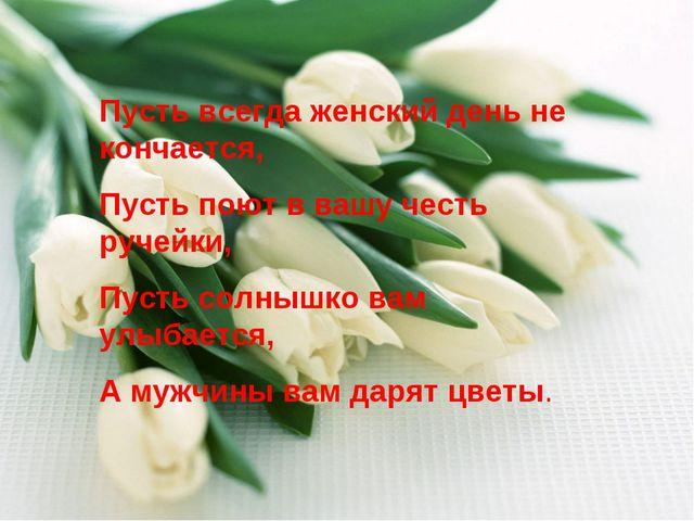 Пусть всегда женский день не кончается, Пусть поют в вашу честь ручейки, Пуст...