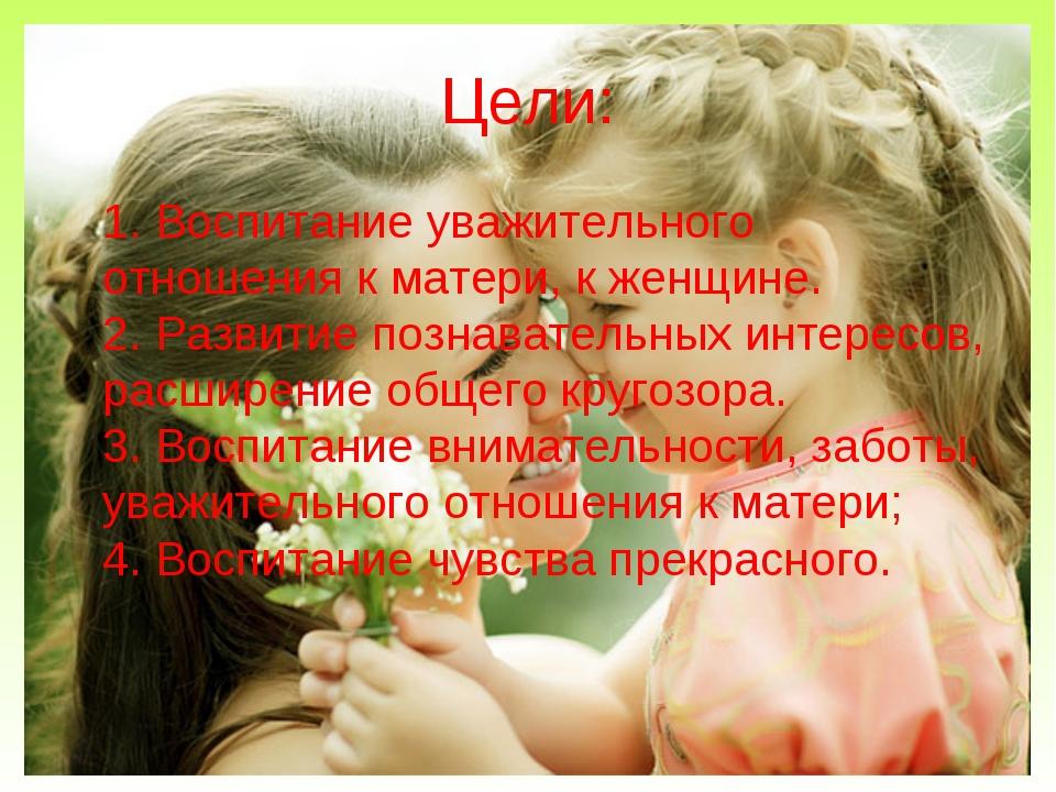 Цели: 1. Воспитание уважительного отношения к матери, к женщине. 2. Развитие...