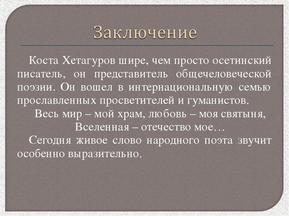 Коста Хетагуров шире, чем просто осетинский писатель, он представитель общече...