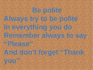 Be polite Always try to be polite In everything you do Remember always to say