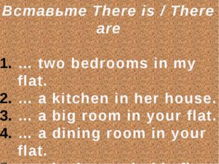 Вставьте There is / There are … two bedrooms in my flat. … a kitchen in her h