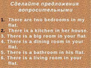 Сделайте предложения вопросительными There are two bedrooms in my flat. There