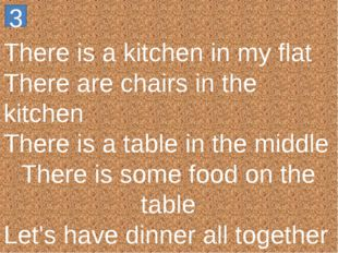 There is a kitchen in my flat There are chairs in the kitchen There is a tabl