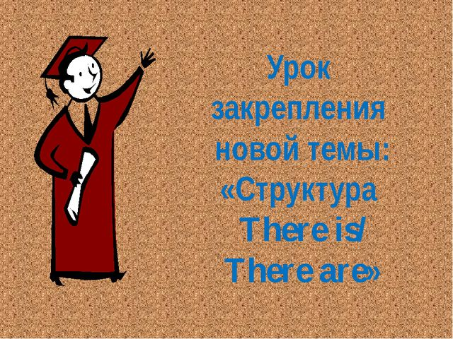 Урок закрепления новой темы: «Структура There is/ There are»
