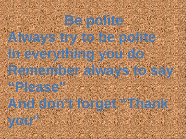 Be polite Always try to be polite In everything you do Remember always to say...