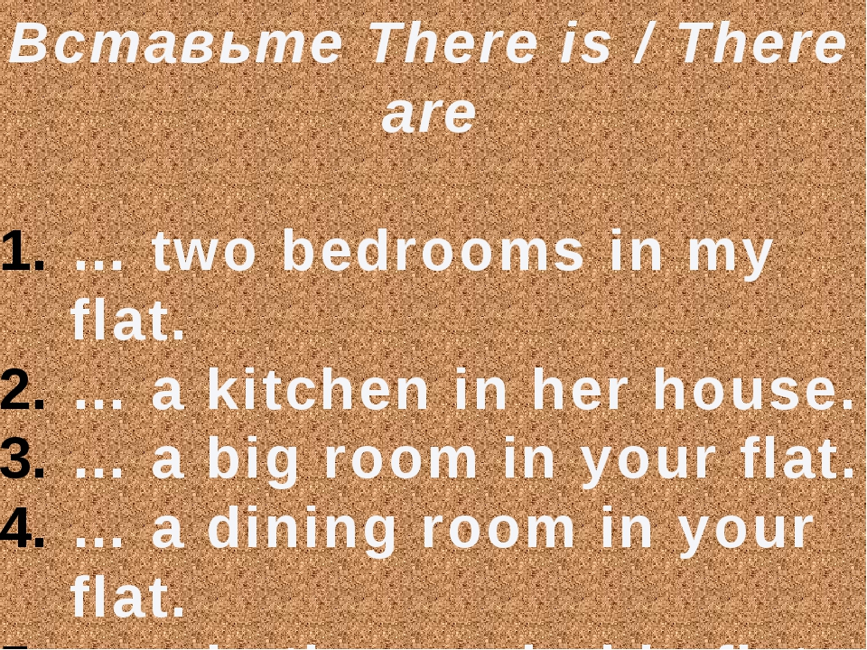 Вставьте There is / There are … two bedrooms in my flat. … a kitchen in her h...