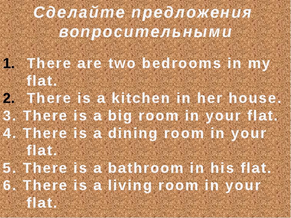 Сделайте предложения вопросительными There are two bedrooms in my flat. There...