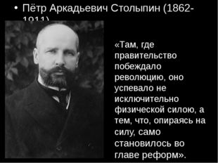 Пётр Аркадьевич Столыпин (1862-1911) «Там, где правительство побеждало револю