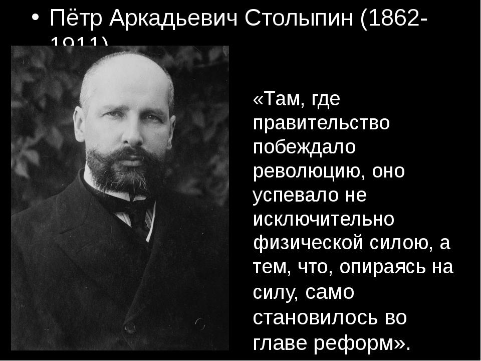 Пётр Аркадьевич Столыпин (1862-1911) «Там, где правительство побеждало револю...