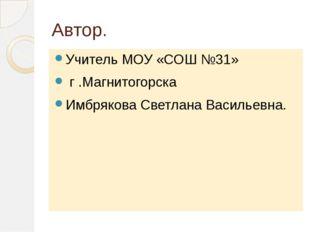 Автор. Учитель МОУ «СОШ №31» г .Магнитогорска Имбрякова Светлана Васильевна.