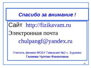 * Спасибо за внимание ! Сайт http://fizikavam.ru Электронная почта chulpangf@