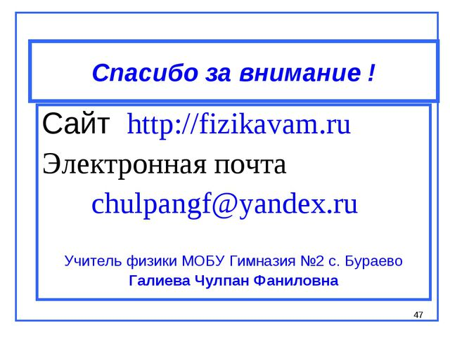 * Спасибо за внимание ! Сайт http://fizikavam.ru Электронная почта chulpangf@...
