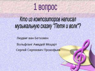 Людвиг ван Бетховен Сергей Сергеевич Прокофьев Вольфганг Амадей Моцарт