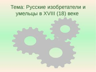Тема: Русские изобретатели и умельцы в XVIII (18) веке