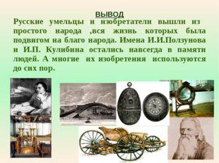 ВЫВОД Русские умельцы и изобретатели вышли из простого народа ,вся жизнь кото