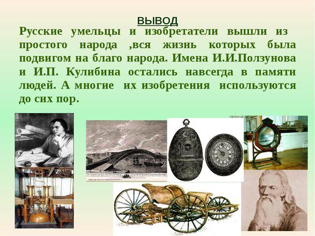 ВЫВОД Русские умельцы и изобретатели вышли из простого народа ,вся жизнь кото...