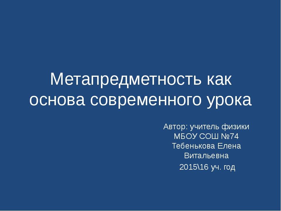 Метапредметность как основа современного урока Автор: учитель физики МБОУ СОШ...
