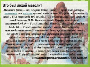 Мезолит(мезо… және грек. lіthos – тас) — орта тас ғасыры,палеолитпеннеоли