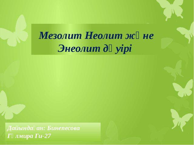 Мезолит Неолит және Энеолит дәуірі Дайындаған: Бинепесова Гүлмира Ги-27