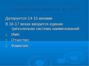 Становление фамилии на Руси. Датируется 14-15 веками. В 16-17 веках вводится