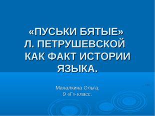 «ПУСЬКИ БЯТЫЕ» Л. ПЕТРУШЕВСКОЙ КАК ФАКТ ИСТОРИИ ЯЗЫКА.  Мачалкина Ольга, 9