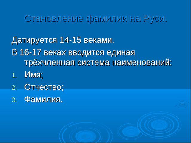 Становление фамилии на Руси. Датируется 14-15 веками. В 16-17 веках вводится...