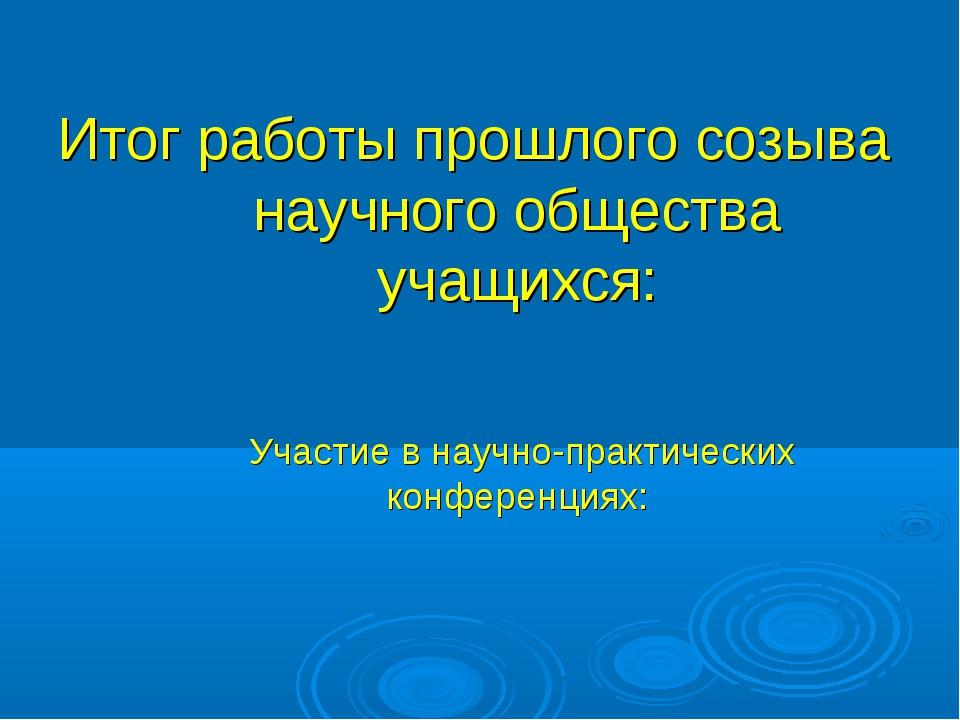 Итог работы прошлого созыва научного общества учащихся: Участие в научно-прак...