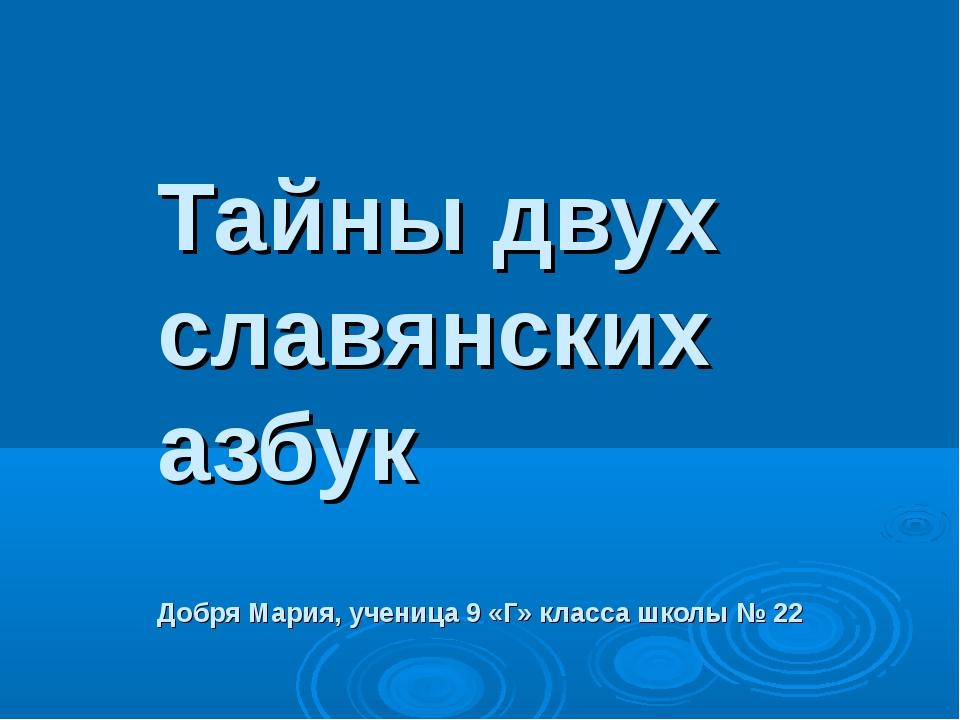 Тайны двух Тайны двух славянских азбук Добря Мария, ученица 9 «Г» класса шко...