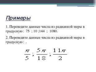 Примеры 1. Переведите данные числа из радианной меры в градусную: 75 ;10 ;