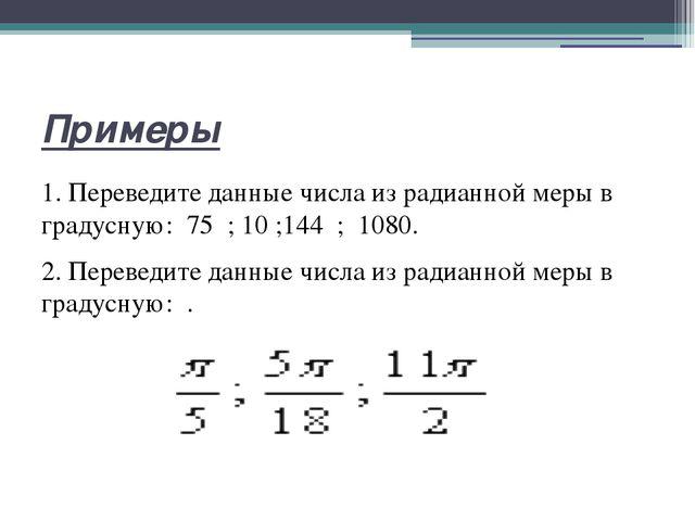 Примеры 1. Переведите данные числа из радианной меры в градусную: 75 ;10 ;...