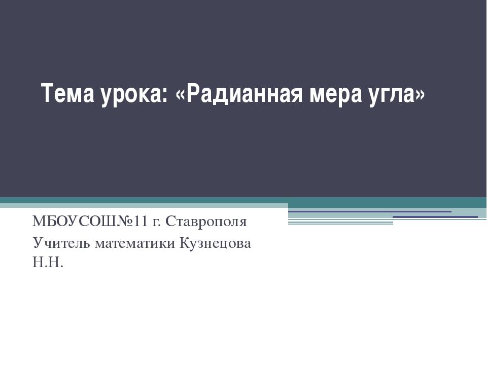 Тема урока: «Радианная мера угла» МБОУСОШ№11 г. Ставрополя Учитель математики...