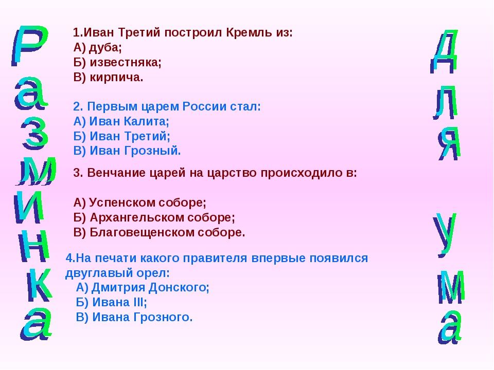 1.Иван Третий построил Кремль из: А) дуба; Б) известняка; В) кирпича. 2. Перв...