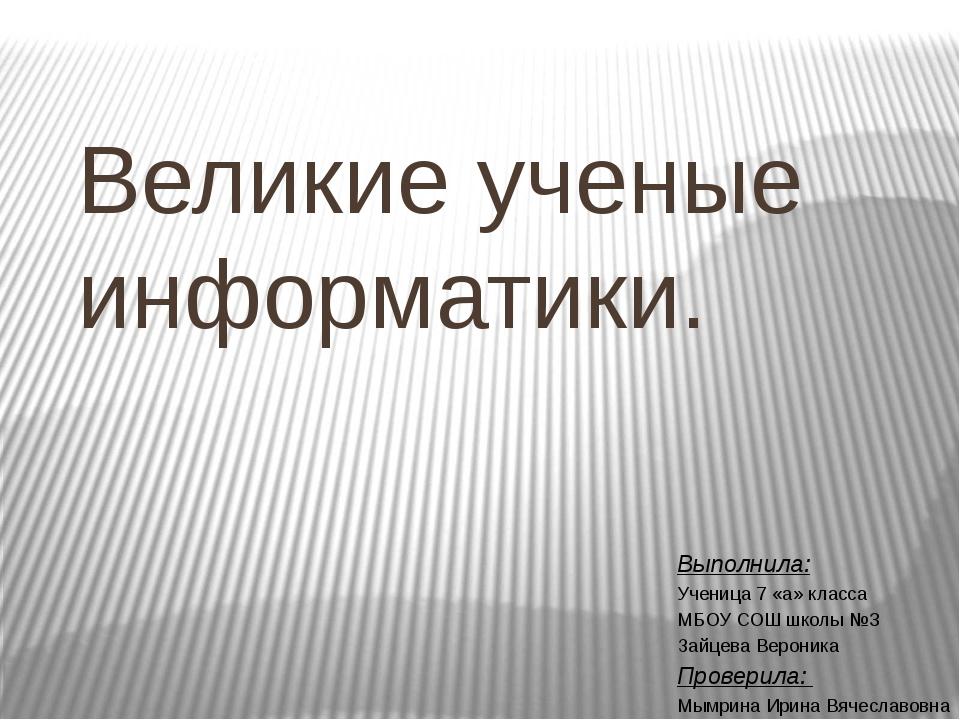 Великие ученые информатики. Выполнила: Ученица 7 «а» класса МБОУ СОШ школы №3...