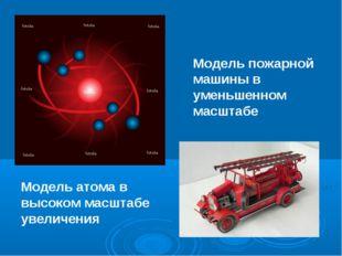 Модель пожарной машины в уменьшенном масштабе Модель атома в высоком масштабе