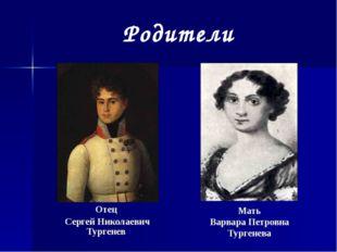 Родители Отец Сергей Николаевич Тургенев Мать Варвара Петровна Тургенева