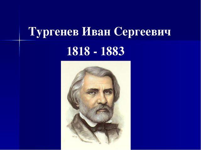 Тургенев Иван Сергеевич 1818 - 1883