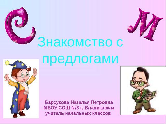 Знакомство с предлогами Барсукова Наталья Петровна МБОУ СОШ №3 г. Владикавказ...