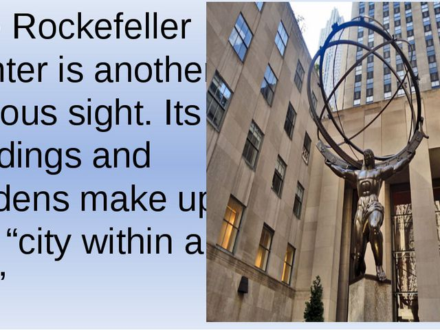 The Rockefeller Center is another famous sight. Its buildings and gardens mak...