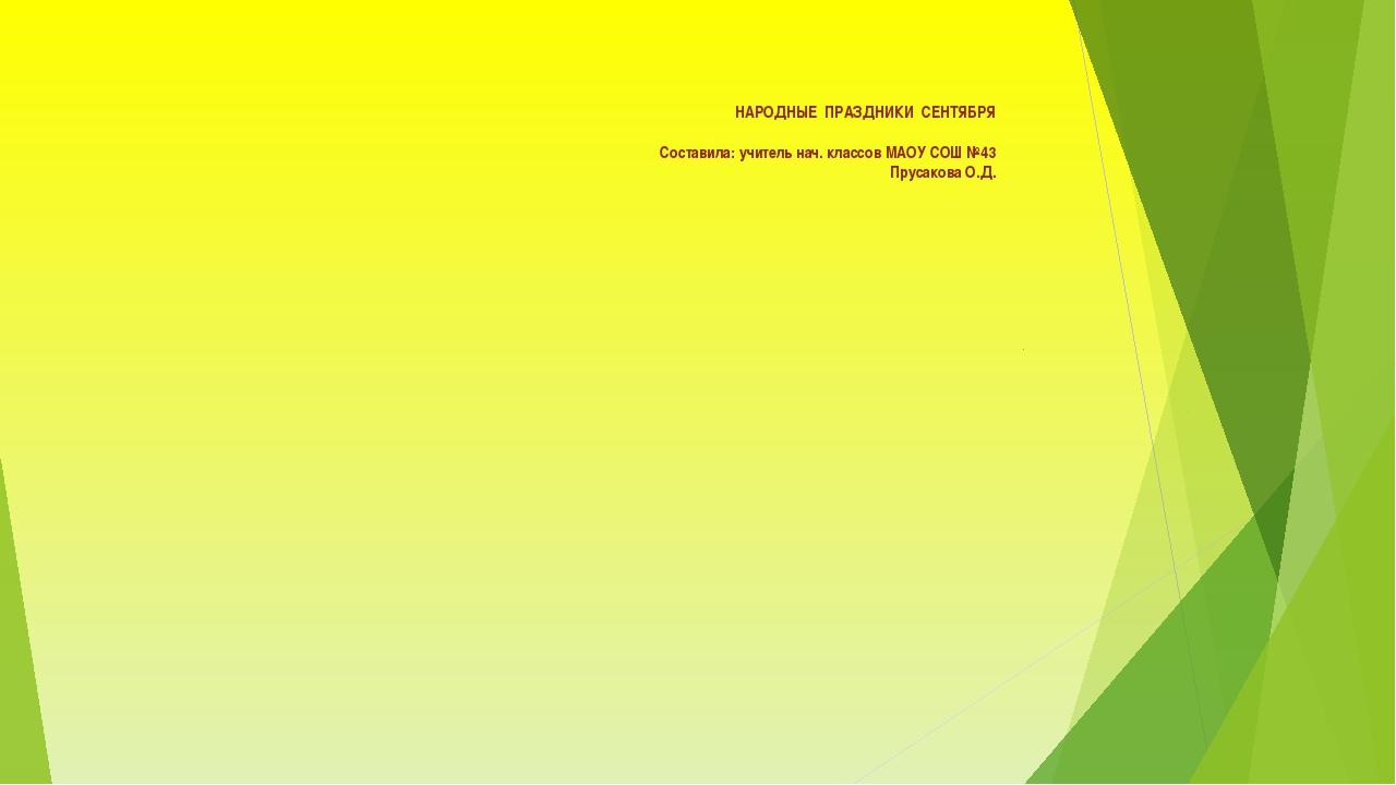 НАРОДНЫЕ ПРАЗДНИКИ СЕНТЯБРЯ Составила: учитель нач. классов МАОУ СОШ №43 Пру...