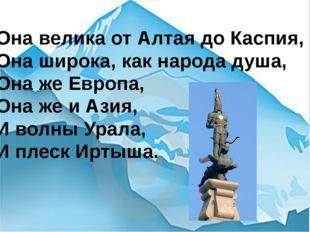 Она велика от Алтая до Каспия, Она широка, как народа душа, Она же Европа, Он