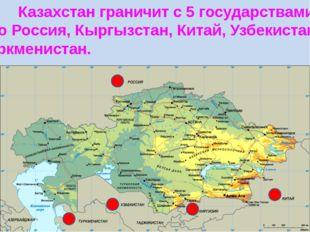 Казахстан граничит с 5 государствами. Это Россия, Кыргызстан, Китай, Узбекис