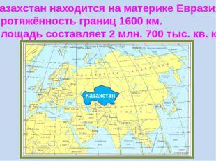 Казахстан находится на материке Евразия. Протяжённость границ 1600 км. Площад