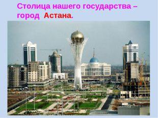 Столица нашего государства – город Астана.