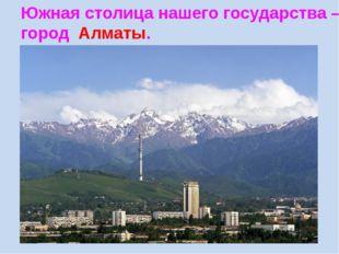 Южная столица нашего государства – город Алматы.