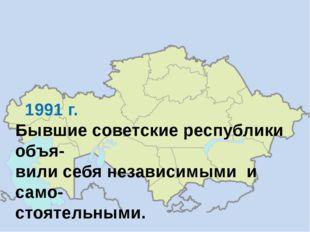 1991 г. Бывшие советские республики объя- вили себя независимыми и само- сто