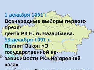 1 декабря 1991 г. Всенародные выборы первого прези- дента РК Н. А. Назарбаева
