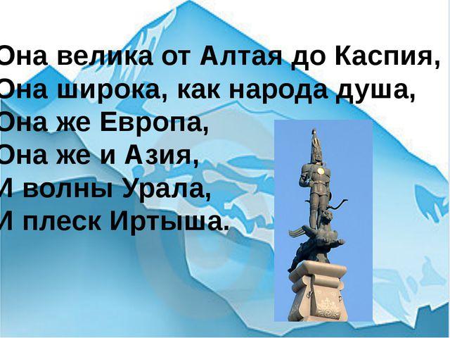 Она велика от Алтая до Каспия, Она широка, как народа душа, Она же Европа, Он...